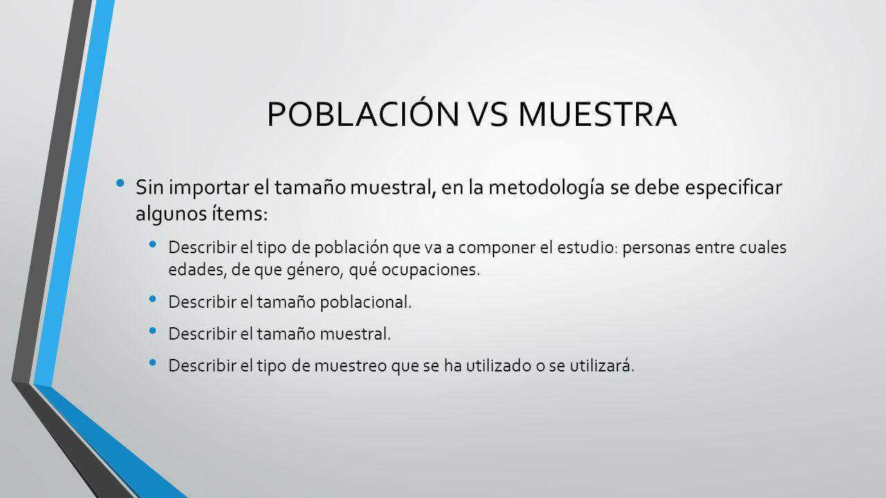 POBLACIÓN VS MUESTRA Sin importar el tamaño muestral, en la metodología se debe especificar algunos ítems: