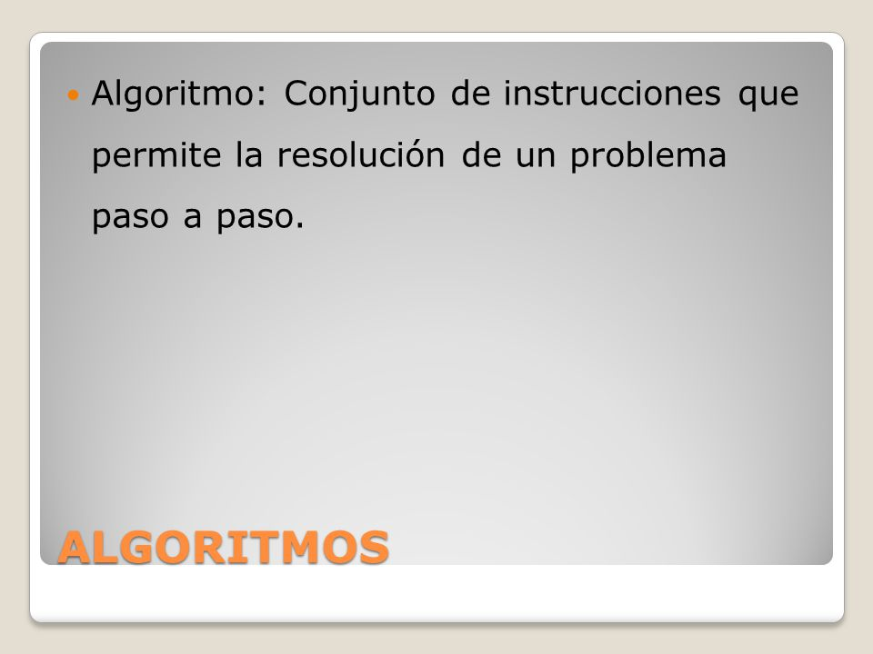 Algoritmo: Conjunto de instrucciones que permite la resolución de un problema paso a paso.