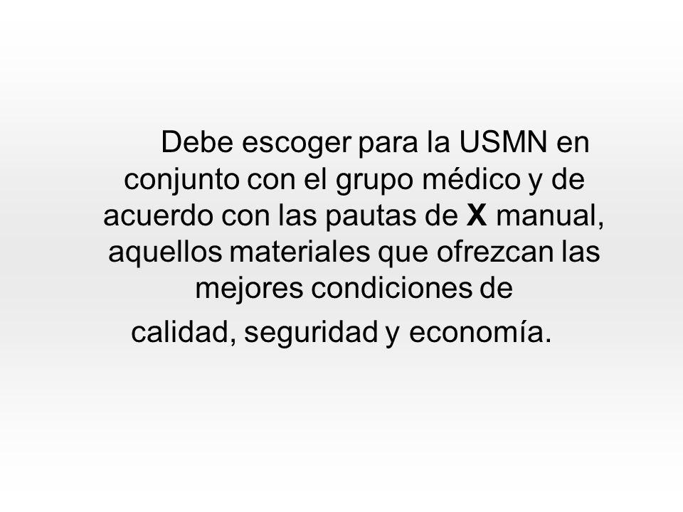 Debe escoger para la USMN en conjunto con el grupo médico y de acuerdo con las pautas de X manual, aquellos materiales que ofrezcan las mejores condiciones de calidad, seguridad y economía.