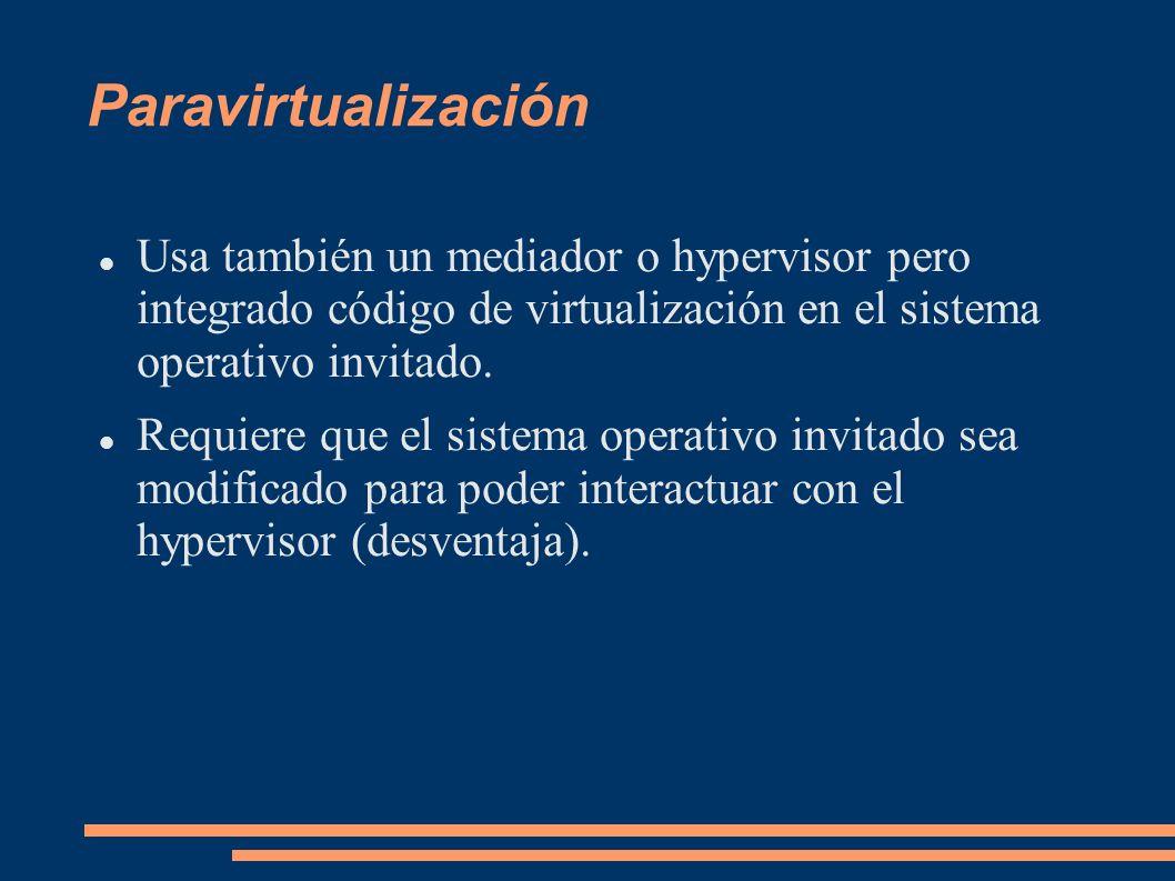 ParavirtualizaciónUsa también un mediador o hypervisor pero integrado código de virtualización en el sistema operativo invitado.