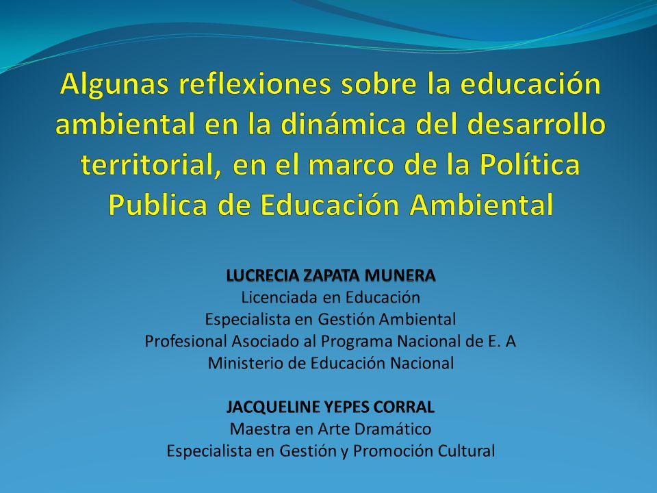 Algunas reflexiones sobre la educación ambiental en la dinámica del desarrollo territorial, en el marco de la Política Publica de Educación Ambiental LUCRECIA ZAPATA MUNERA Licenciada en Educación Especialista en Gestión Ambiental Profesional Asociado al Programa Nacional de E.