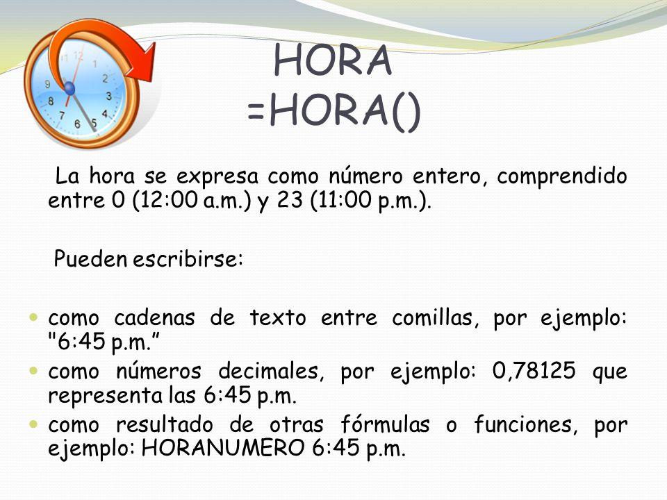 HORA =HORA() La hora se expresa como número entero, comprendido entre 0 (12:00 a.m.) y 23 (11:00 p.m.).