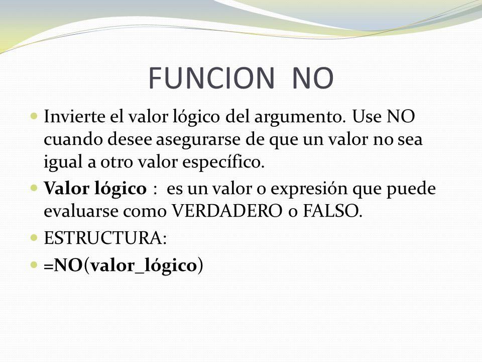 FUNCION NO Invierte el valor lógico del argumento. Use NO cuando desee asegurarse de que un valor no sea igual a otro valor específico.