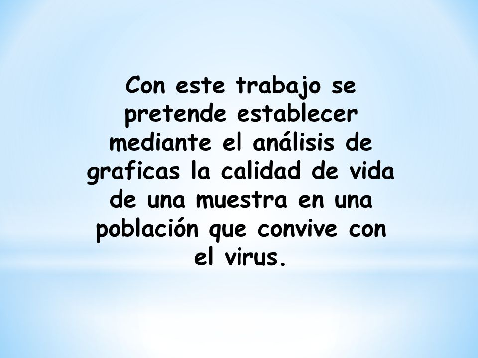 Con este trabajo se pretende establecer mediante el análisis de graficas la calidad de vida de una muestra en una población que convive con el virus.