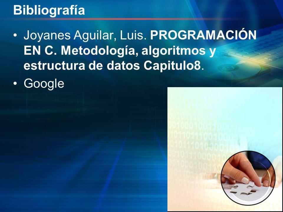 Bibliografía Joyanes Aguilar, Luis. PROGRAMACIÓN EN C. Metodología, algoritmos y estructura de datos Capitulo8.