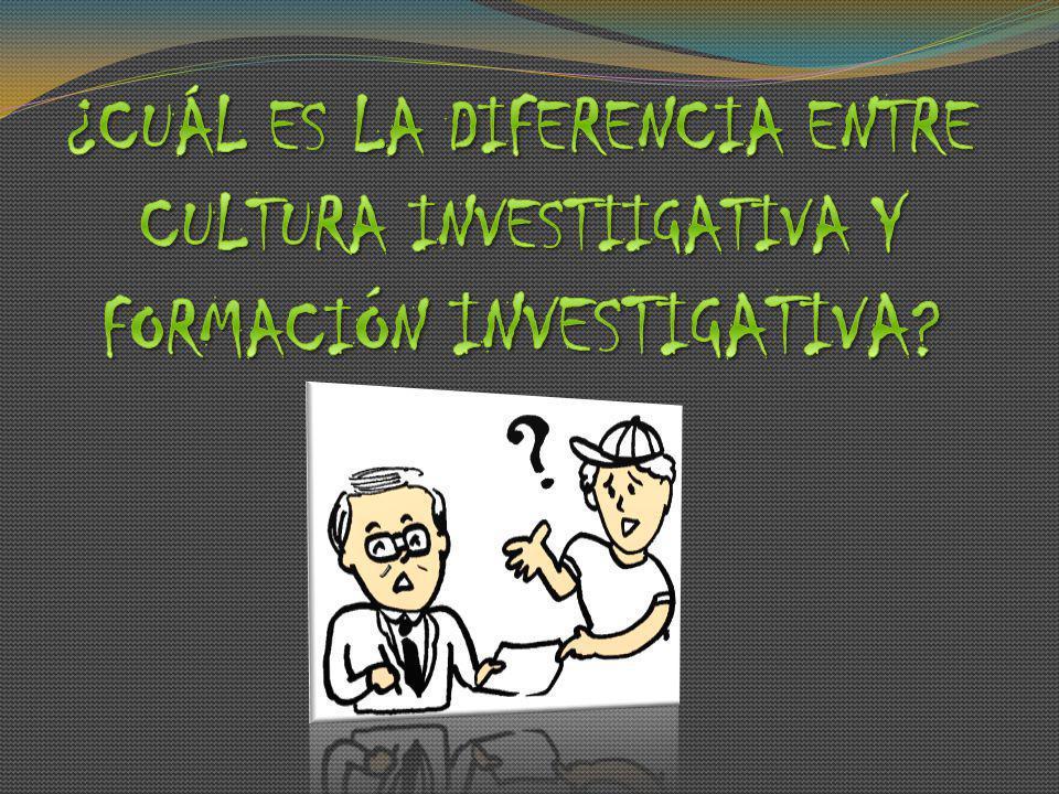 ¿CUÁL ES LA DIFERENCIA ENTRE CULTURA INVESTIIGATIVA Y FORMACIÓN INVESTIGATIVA
