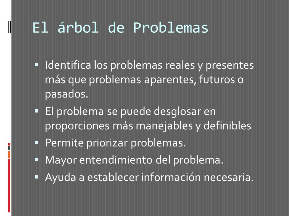 El árbol de Problemas Identifica los problemas reales y presentes más que problemas aparentes, futuros o pasados.