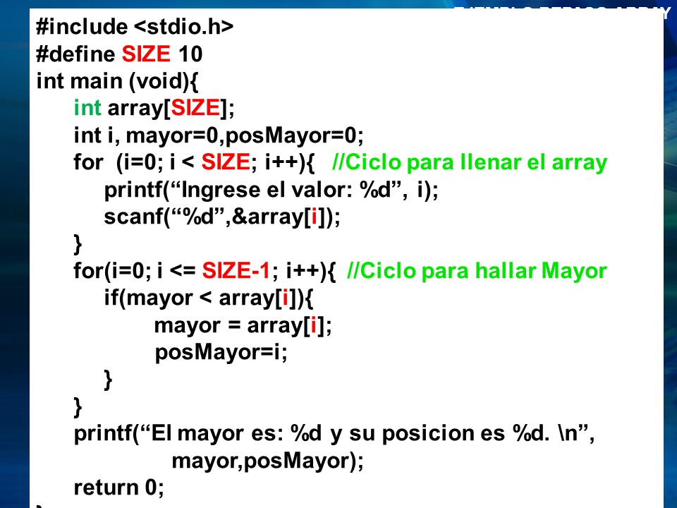 EJEMPLO REPASO ARRAY #include <stdio.h> #define SIZE 10. int main (void){ int array[SIZE]; int i, mayor=0,posMayor=0;