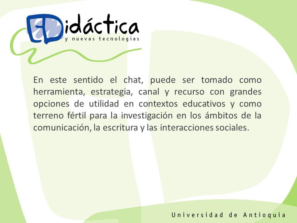 En este sentido el chat, puede ser tomado como herramienta, estrategia, canal y recurso con grandes opciones de utilidad en contextos educativos y como terreno fértil para la investigación en los ámbitos de la comunicación, la escritura y las interacciones sociales.