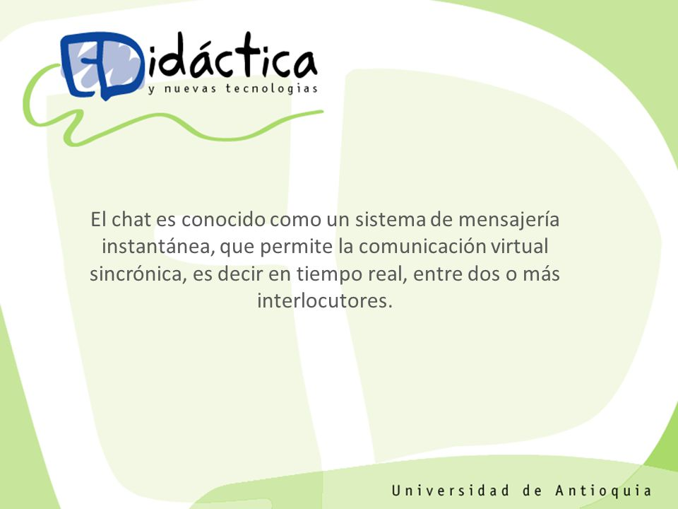 El chat es conocido como un sistema de mensajería instantánea, que permite la comunicación virtual sincrónica, es decir en tiempo real, entre dos o más interlocutores.
