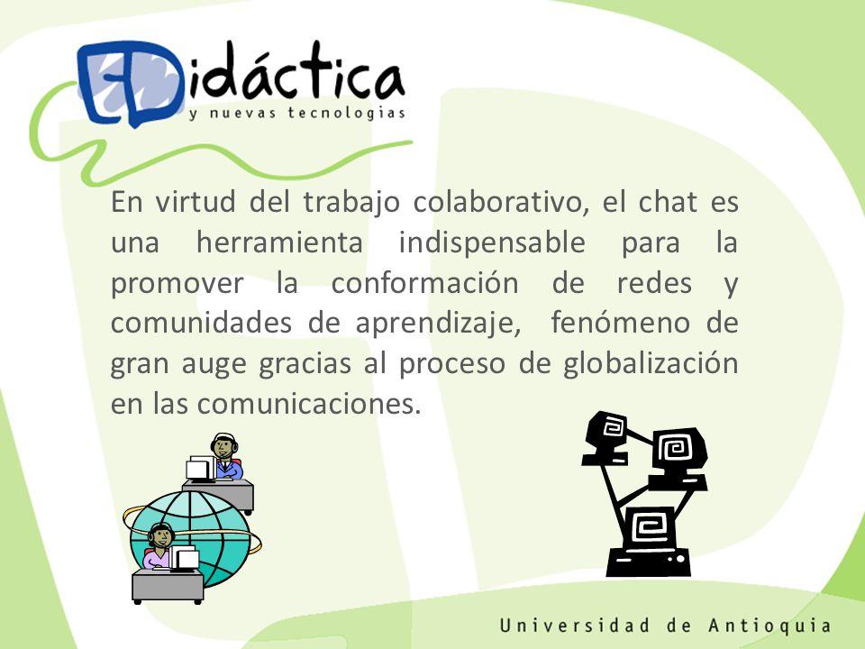 En virtud del trabajo colaborativo, el chat es una herramienta indispensable para la promover la conformación de redes y comunidades de aprendizaje, fenómeno de gran auge gracias al proceso de globalización en las comunicaciones.