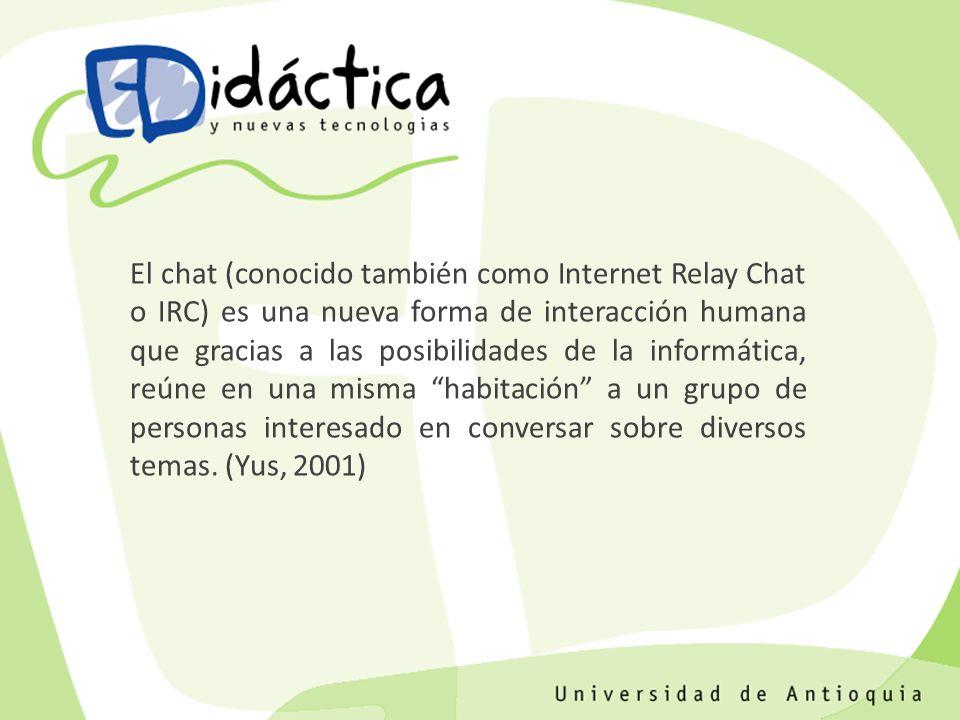 El chat (conocido también como Internet Relay Chat o IRC) es una nueva forma de interacción humana que gracias a las posibilidades de la informática, reúne en una misma habitación a un grupo de personas interesado en conversar sobre diversos temas.