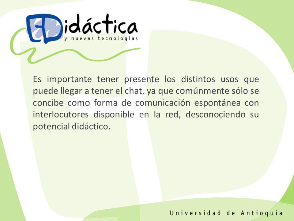 Es importante tener presente los distintos usos que puede llegar a tener el chat, ya que comúnmente sólo se concibe como forma de comunicación espontánea con interlocutores disponible en la red, desconociendo su potencial didáctico.