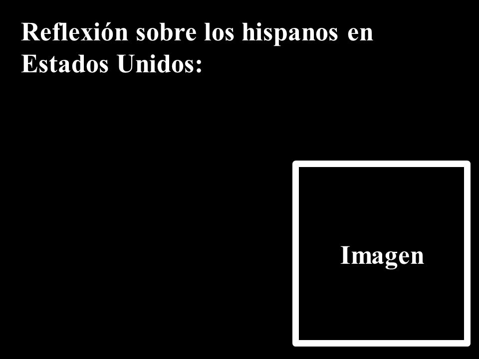 Reflexión sobre los hispanos en Estados Unidos: