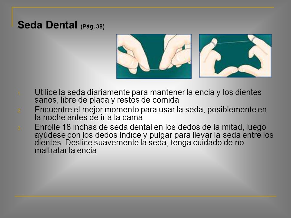 Seda Dental (Pág. 38) Utilice la seda diariamente para mantener la encia y los dientes sanos, libre de placa y restos de comida.