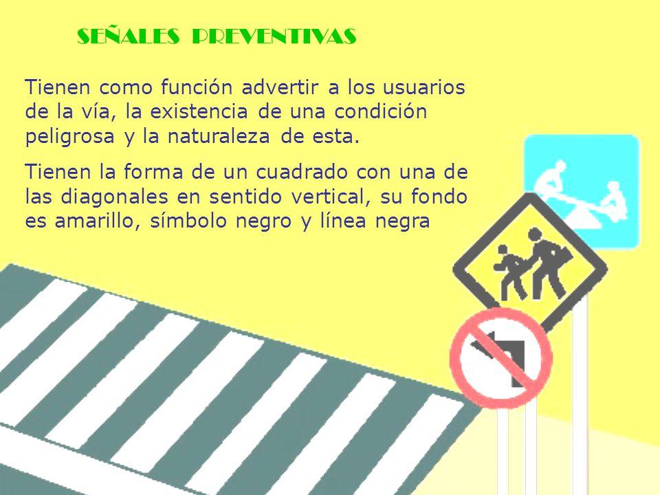 SEÑALES PREVENTIVAS Tienen como función advertir a los usuarios de la vía, la existencia de una condición peligrosa y la naturaleza de esta.