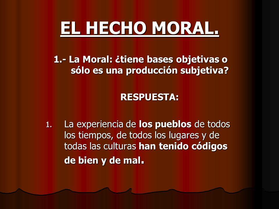 EL HECHO MORAL. 1.- La Moral: ¿tiene bases objetivas o sólo es una producción subjetiva RESPUESTA: