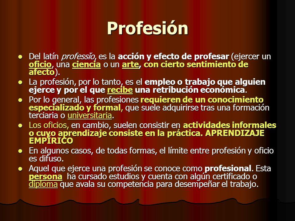 Profesión Del latín professĭo, es la acción y efecto de profesar (ejercer un oficio, una ciencia o un arte, con cierto sentimiento de afecto).