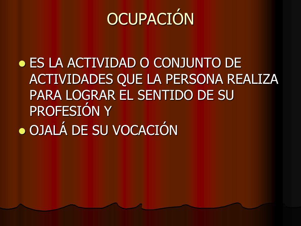 OCUPACIÓNES LA ACTIVIDAD O CONJUNTO DE ACTIVIDADES QUE LA PERSONA REALIZA PARA LOGRAR EL SENTIDO DE SU PROFESIÓN Y.