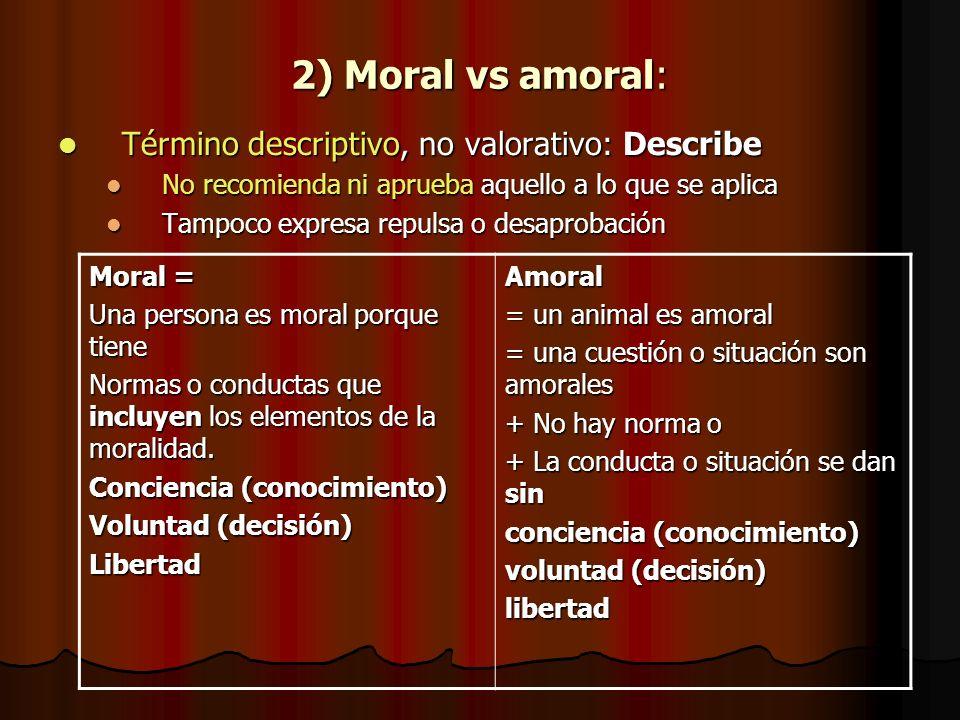 2) Moral vs amoral: Término descriptivo, no valorativo: Describe