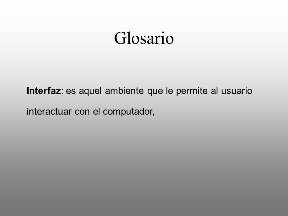 Glosario Interfaz: es aquel ambiente que le permite al usuario interactuar con el computador,