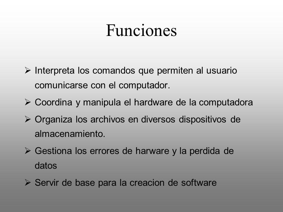 Funciones Interpreta los comandos que permiten al usuario comunicarse con el computador. Coordina y manipula el hardware de la computadora.