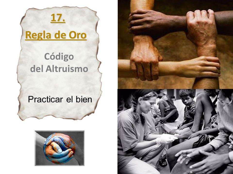 17. Regla de Oro Código del Altruismo Practicar el bien