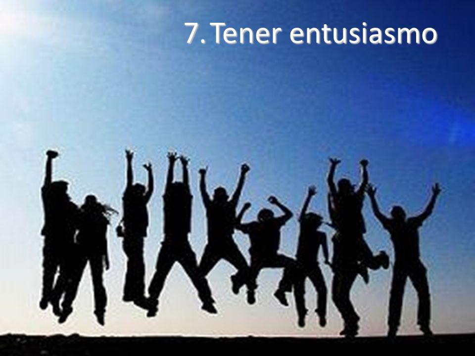 7. Tener entusiasmo
