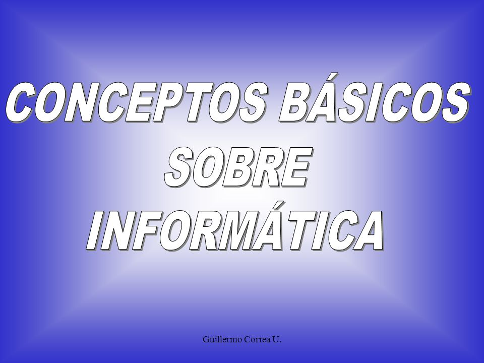 CONCEPTOS BÁSICOS SOBRE INFORMÁTICA Guillermo Correa U.