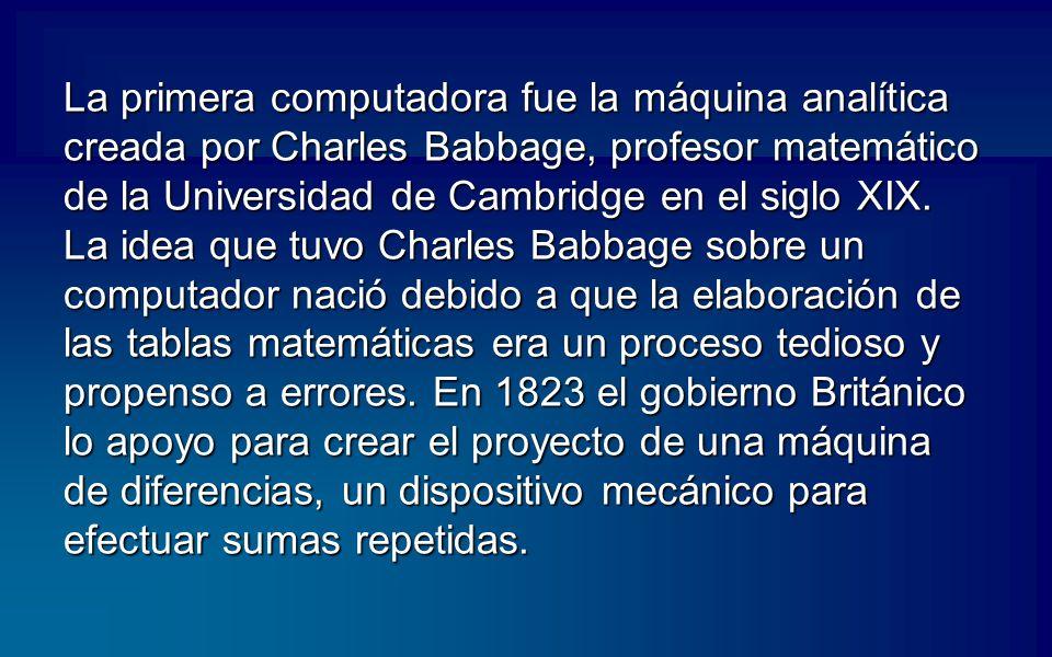 La primera computadora fue la máquina analítica creada por Charles Babbage, profesor matemático de la Universidad de Cambridge en el siglo XIX.