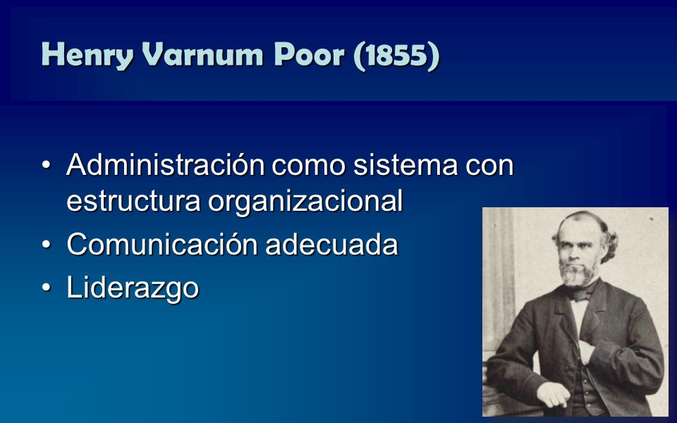 Henry Varnum Poor (1855) Administración como sistema con estructura organizacional. Comunicación adecuada.