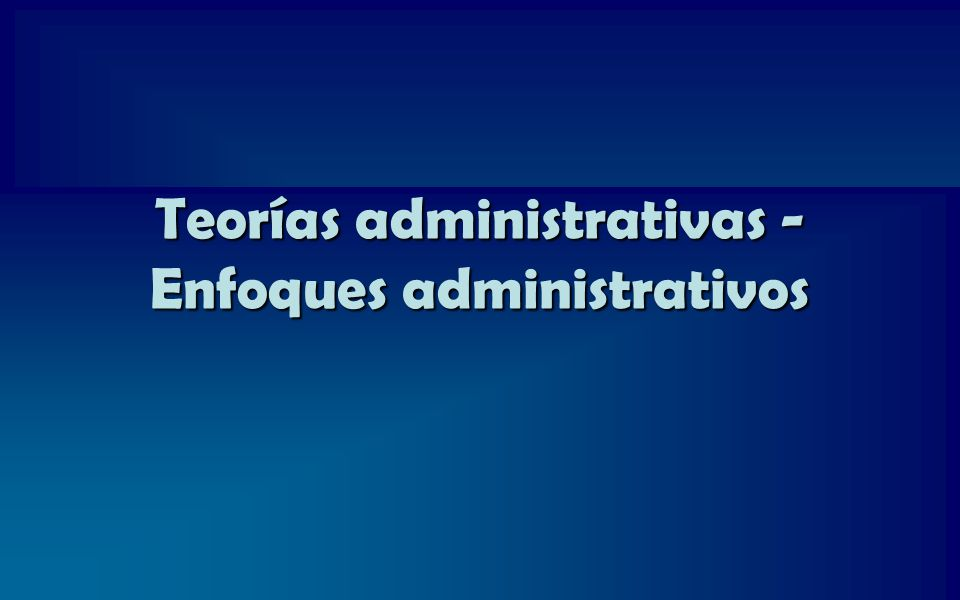 Teorías administrativas - Enfoques administrativos