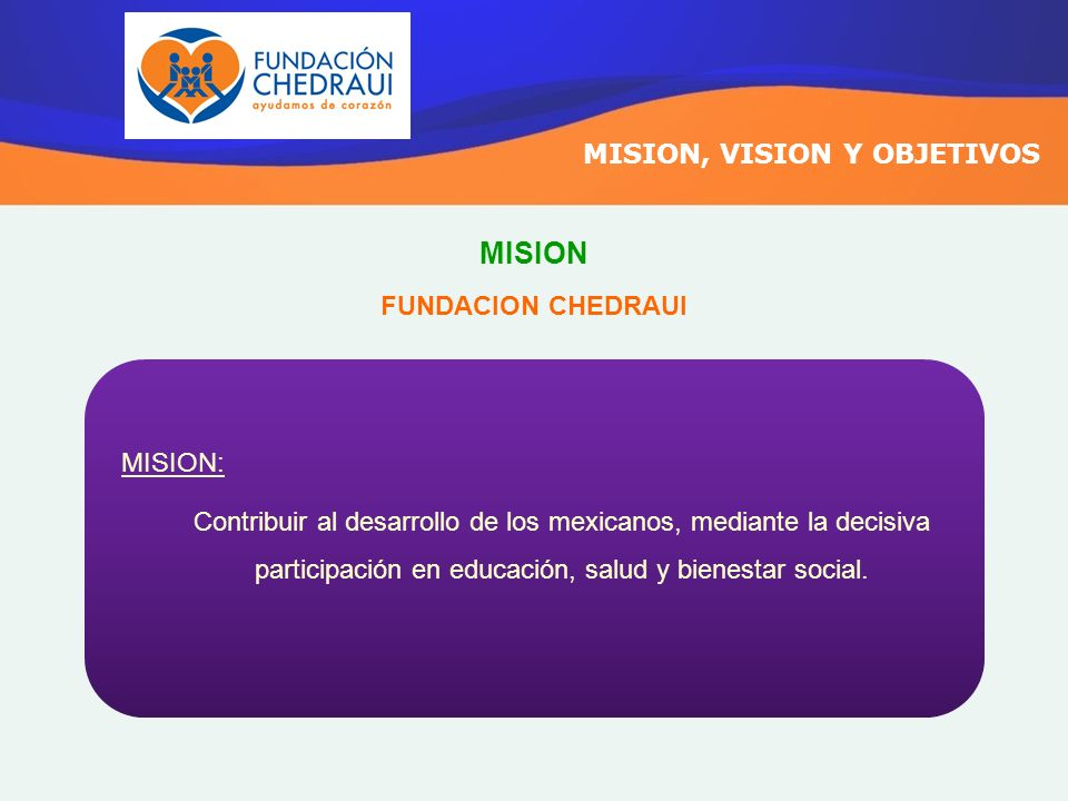 MISION MISION, VISION Y OBJETIVOS FUNDACION CHEDRAUI MISION: