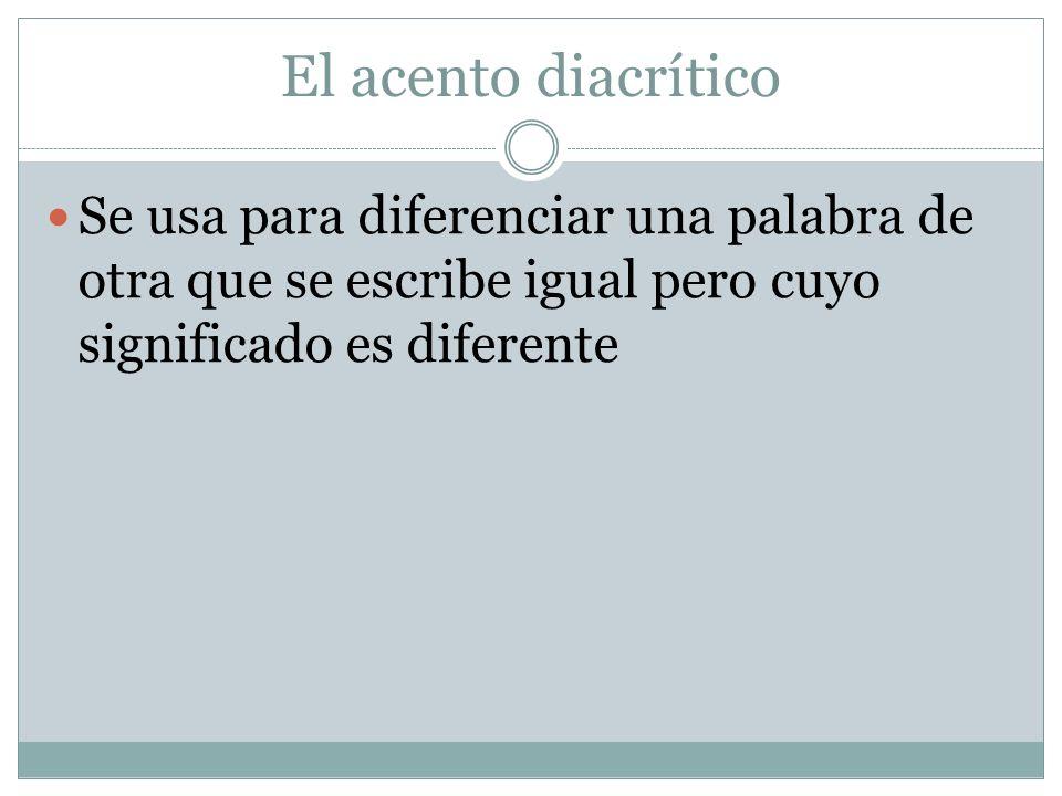 El acento diacrítico Se usa para diferenciar una palabra de otra que se escribe igual pero cuyo significado es diferente.