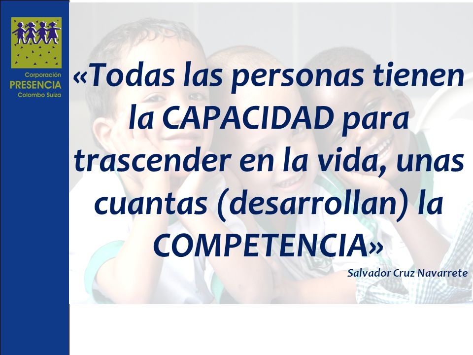 «Todas las personas tienen la CAPACIDAD para trascender en la vida, unas cuantas (desarrollan) la COMPETENCIA»