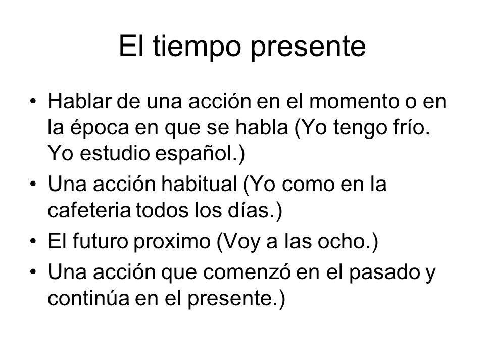 El tiempo presente Hablar de una acción en el momento o en la época en que se habla (Yo tengo frío. Yo estudio español.)