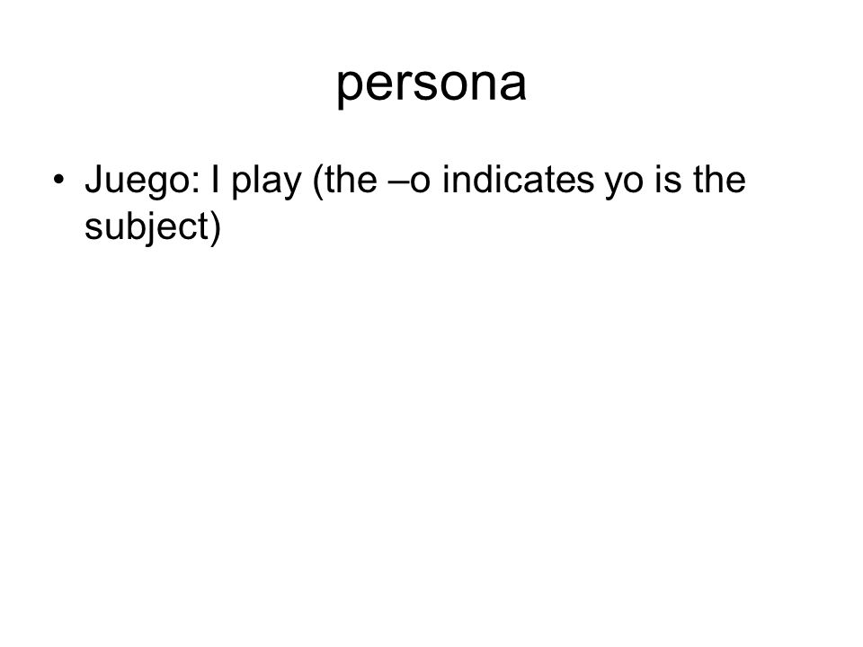 persona Juego: I play (the –o indicates yo is the subject)
