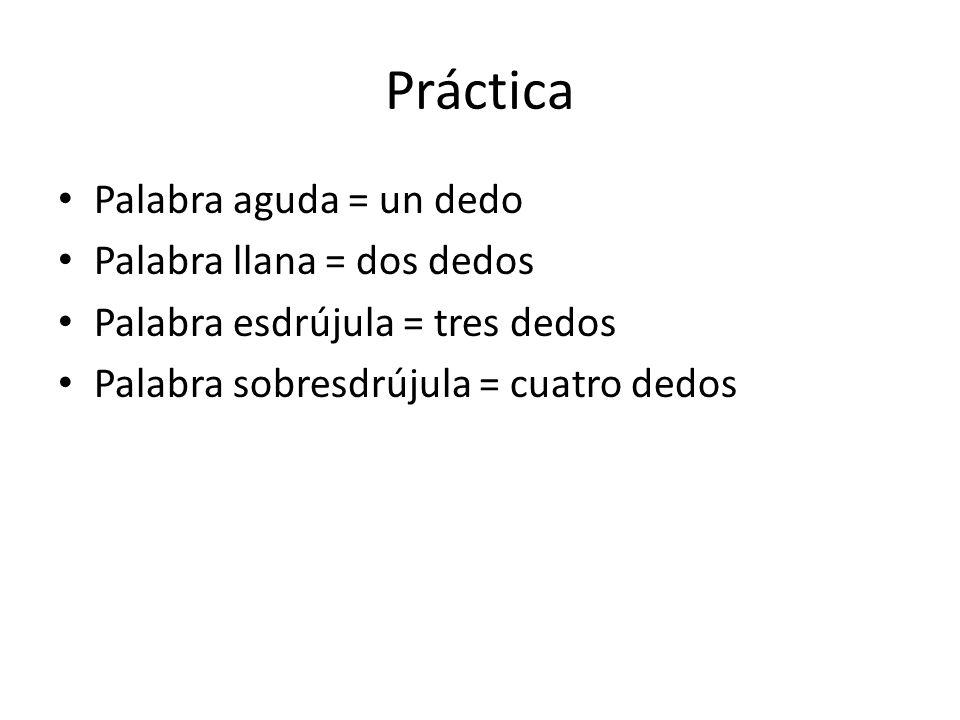 Práctica Palabra aguda = un dedo Palabra llana = dos dedos