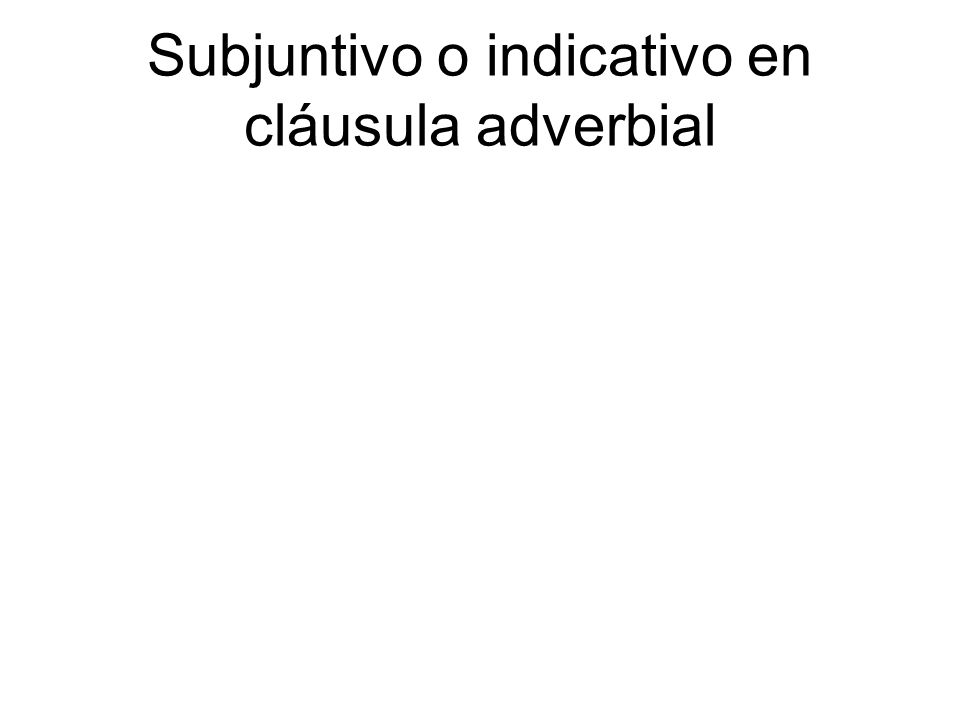 Subjuntivo o indicativo en cláusula adverbial