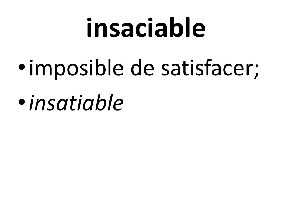 insaciable imposible de satisfacer; insatiable