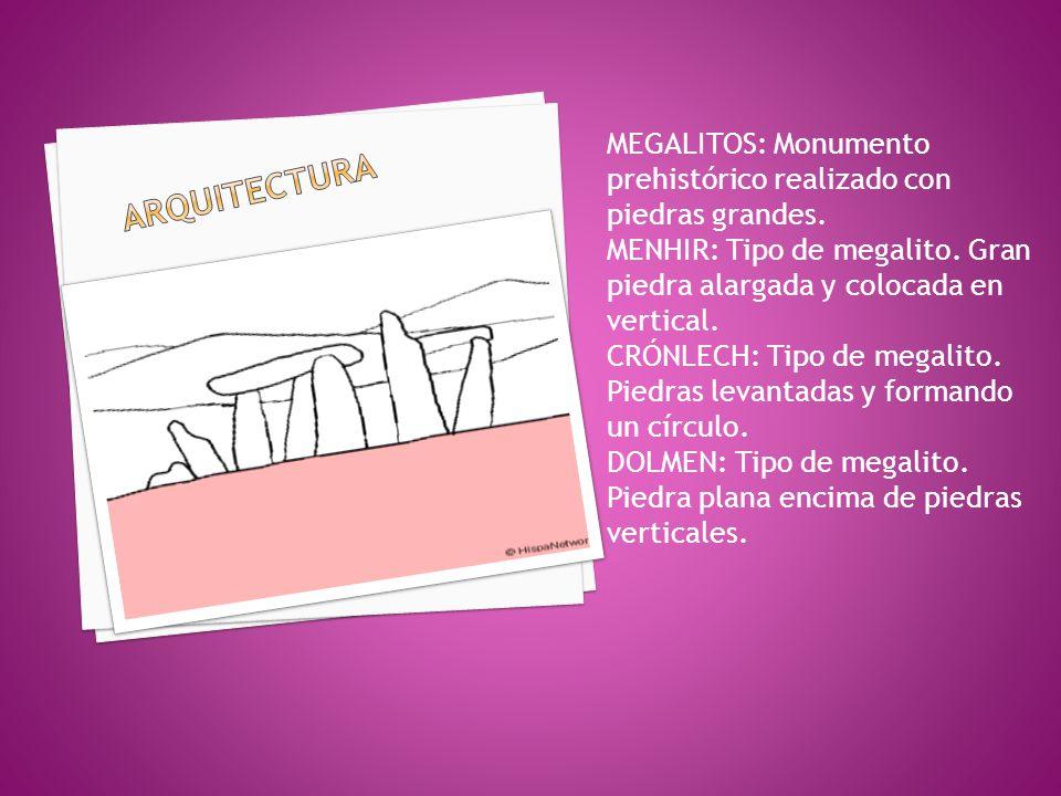 ARquiTECTURA MEGALITOS: Monumento prehistórico realizado con piedras grandes. MENHIR: Tipo de megalito. Gran piedra alargada y colocada en vertical.