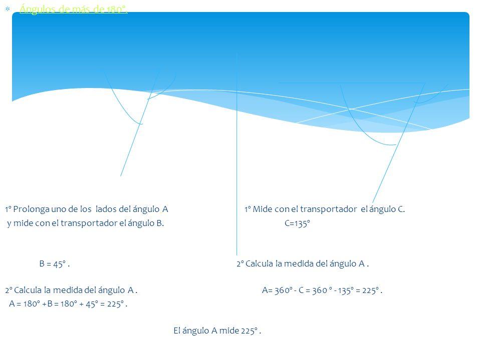 Ángulos de más de 180º. 1º Prolonga uno de los lados del ángulo A 1º Mide con el transportador el ángulo C.