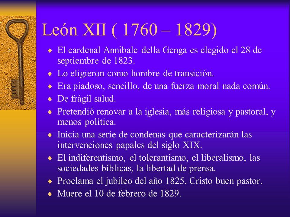 León XII ( 1760 – 1829) El cardenal Annibale della Genga es elegido el 28 de septiembre de 1823. Lo eligieron como hombre de transición.