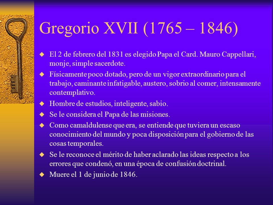 Gregorio XVII (1765 – 1846) El 2 de febrero del 1831 es elegido Papa el Card. Mauro Cappellari, monje, simple sacerdote.
