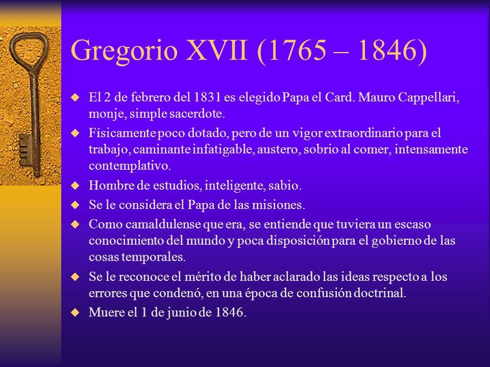 Gregorio XVII (1765 – 1846)El 2 de febrero del 1831 es elegido Papa el Card. Mauro Cappellari, monje, simple sacerdote.