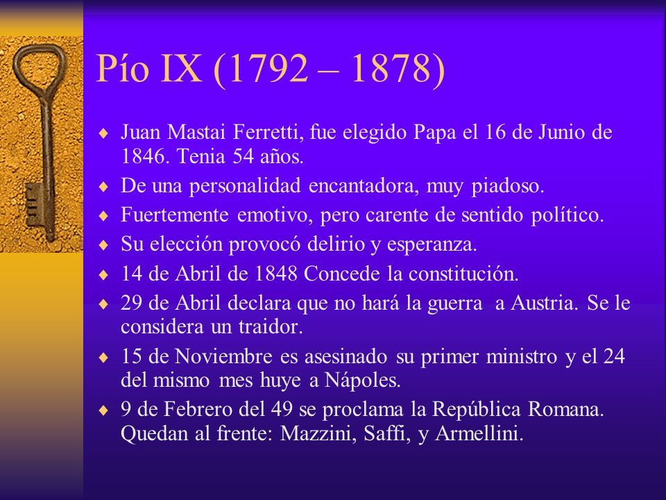 Pío IX (1792 – 1878) Juan Mastai Ferretti, fue elegido Papa el 16 de Junio de 1846. Tenia 54 años. De una personalidad encantadora, muy piadoso.