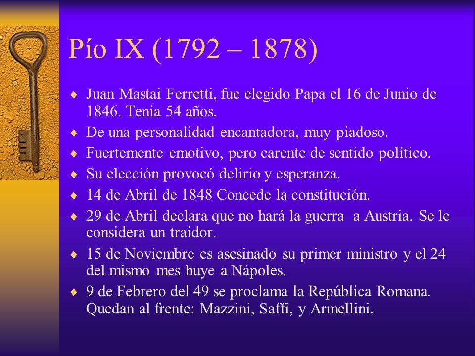 Pío IX (1792 – 1878)Juan Mastai Ferretti, fue elegido Papa el 16 de Junio de 1846. Tenia 54 años. De una personalidad encantadora, muy piadoso.