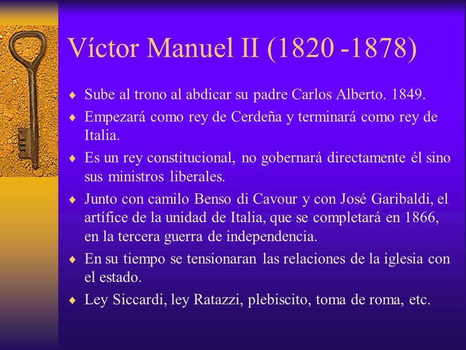 Víctor Manuel II (1820 -1878) Sube al trono al abdicar su padre Carlos Alberto. 1849. Empezará como rey de Cerdeña y terminará como rey de Italia.