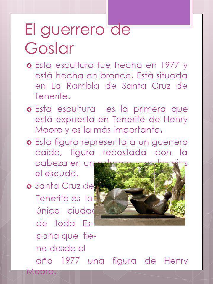 El guerrero de Goslar Esta escultura fue hecha en 1977 y está hecha en bronce. Está situada en La Rambla de Santa Cruz de Tenerife.
