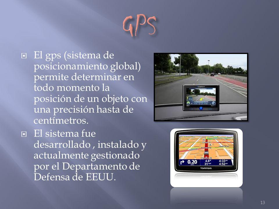 GPS El gps (sistema de posicionamiento global) permite determinar en todo momento la posición de un objeto con una precisión hasta de centímetros.
